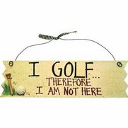 'I Golf… Therefore I Am Not Here No...