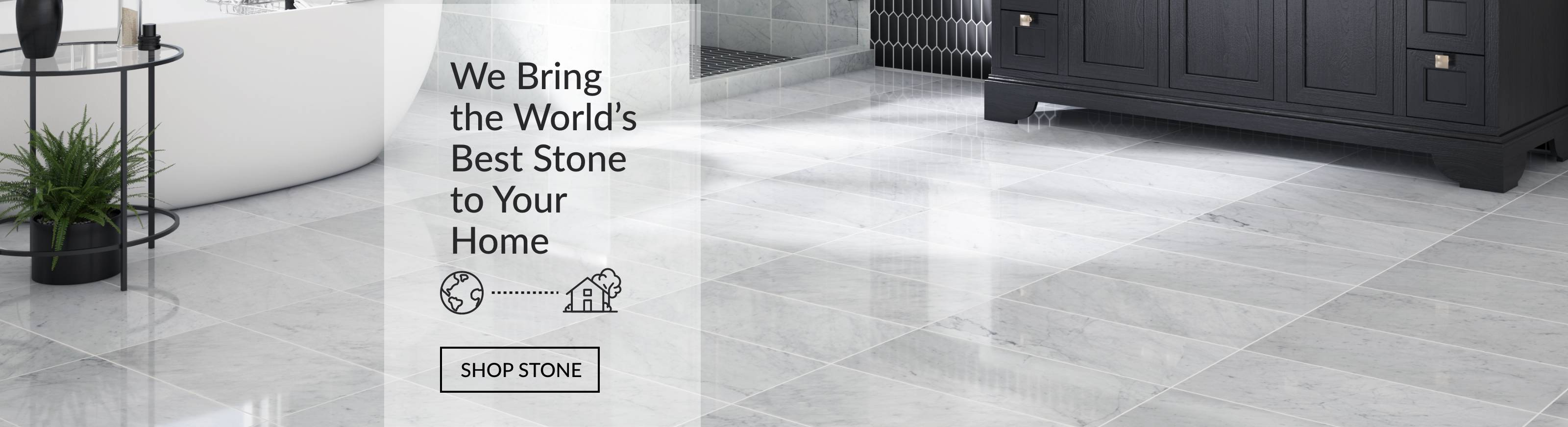 We Bring the World's Best Stone to Your Home