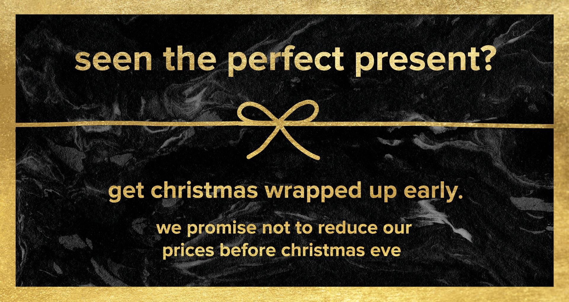 Seen the perfect present? We promise not to reduce our prices before christmas eve