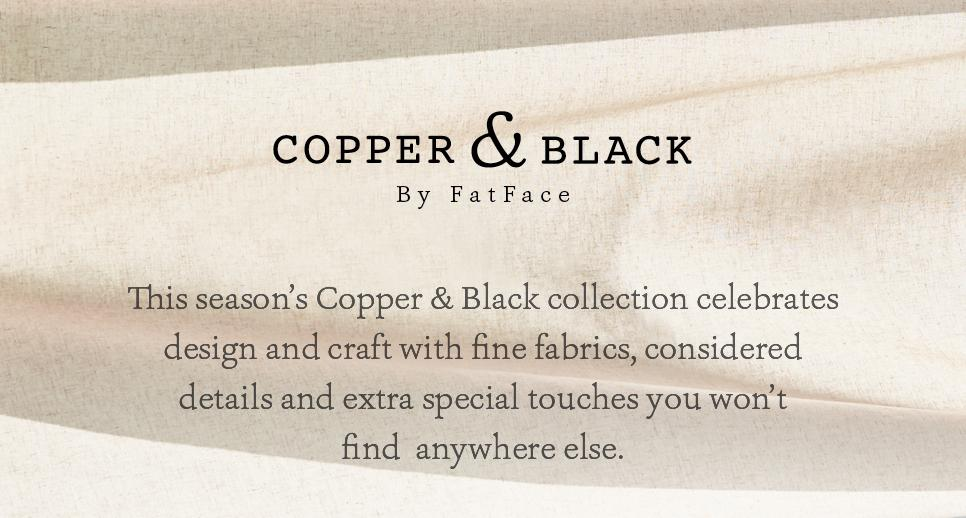 This season Copper & Black collection celebrates design and craft with fine fabrics, considered details and extra special touches you won't find anywhere else.