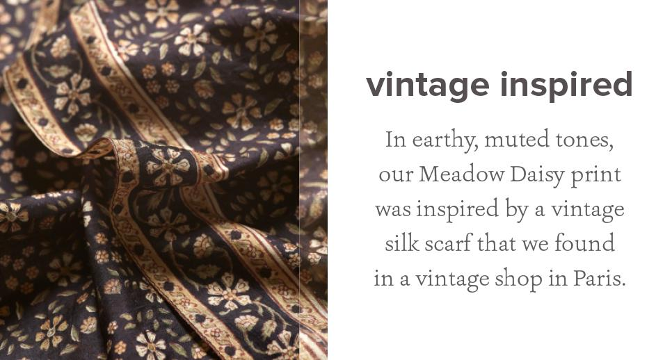 In earthy, muted tones, our Meadow Daisy print was inspired by a vintage silk scarf that we found in a vintage shop in Paris.