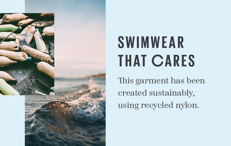 Swimwear that cares. This garment has been created sustainably, using recycled nylon.
