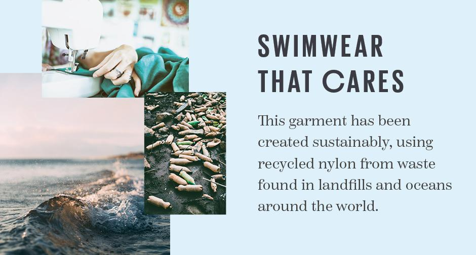 Swimwear that cares. This garment has been created sustainably, using recycled nylon from waste found in landfills and oceans around the world.