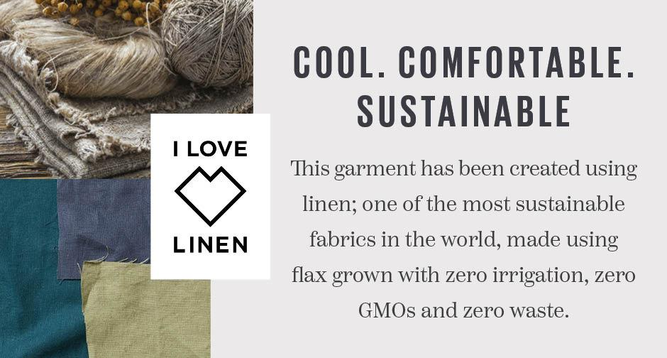 This garment has been created using linen; one of the most sustainable fabrics in the world, made using flax grown with zero irrigation, zero GMOs and zero waste.