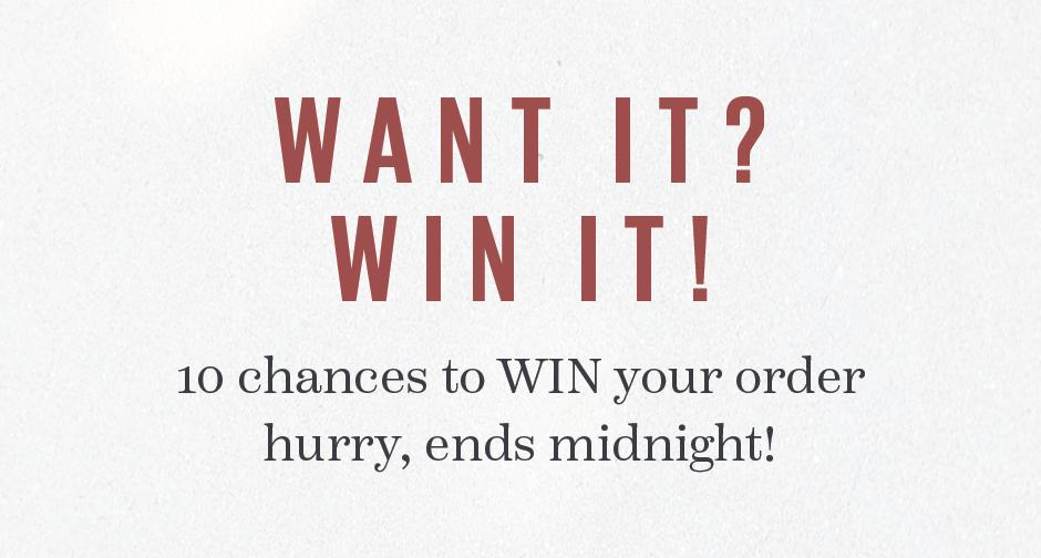 10 chances to WIN your order - hurry, ends midnight!
