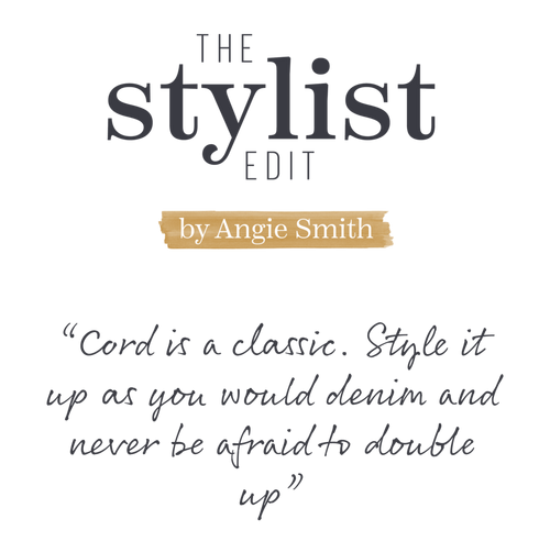 The Stylist Edit by Angie Smith - 'Cord is a classic. Style it up as you would denim and never be afraid to double up'