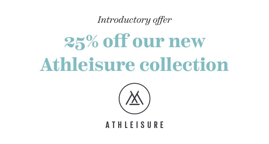 Introductory offer 25% off our new Athleisure Collection
