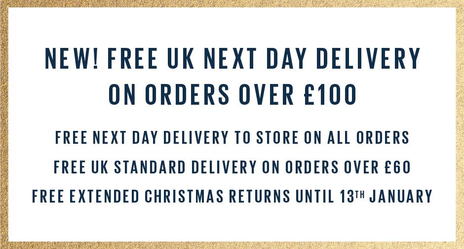 NEW! FREE UK NEXT DAY DELIVERY ON ORDERS OVER £100. FREE NEXT DAY DELIVERY TO STORE ON ALL ORDERS. FREE UK STANDARD DELIVERY ON ORDERS OVER £60. FREE EXTENDED CHRISTMAS RETURNS UNTIL 13TH JANUARY.