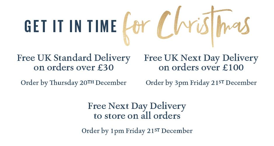 GET IT IN TIME FOR CHRISTMAS. FREE UK STANDARD DELIVERY ON ORDERS OVER £30: ORDER BY THURSDAY 20TH  DECEMBER. FREE UK NEXT DAY DELIVERY ON ALL ORDERS OVER £100: ORDER BY 3PM FRIDAY 21st DECEMBER. FREE NEXT DAY DELIVERY TO STORE ON ALL ORDERS – ORDER BY 1PM FRIDAY 21ST DECEMBER
