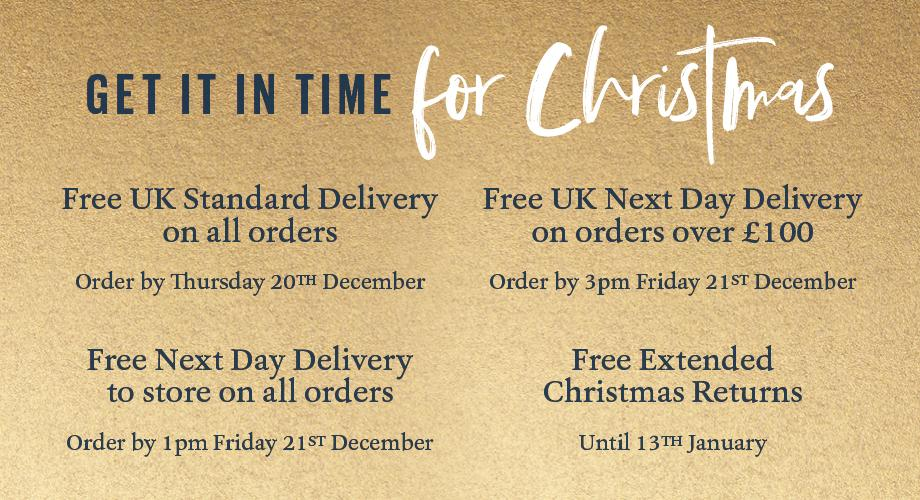 GET IT IN TIME FOR CHRISTMAS. FREE UK STANDARD DELIVERY ON ALL ORDERS: ORDER BY THURSDAY 20TH  DECEMBER. FREE UK NEXT DAY DELIVERY ON ALL ORDERS OVER £100: ORDER BY 3PM FRIDAY 21st DECEMBER. FREE NEXT DAY DELIVERY TO STORE ON ALL ORDERS – ORDER BY 1PM FRIDAY 21ST DECEMBER. FREE EXTENDED CHRISTMAS RETURNS UNTIL 13TH JANUARY
