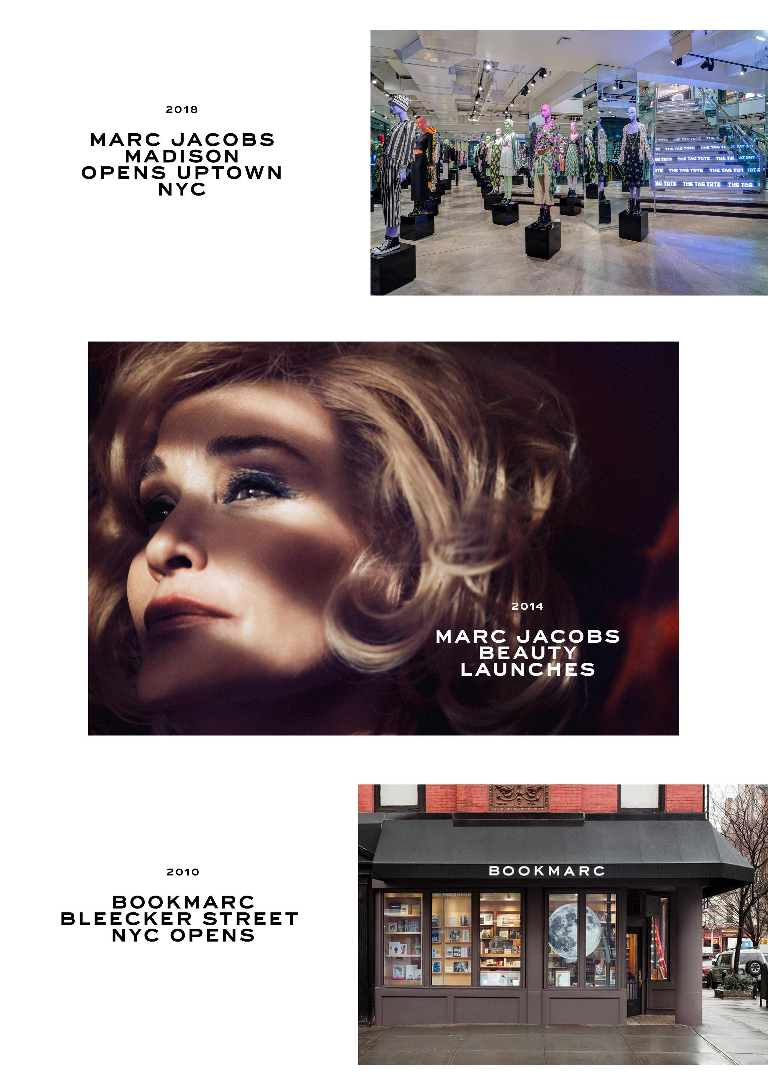 2018: Marc Jacobs Madison opens uptown NYC. 2014: Marc Jacobs Beauty launches. 2010: Bookmarc Bleecker Street NYC opens.