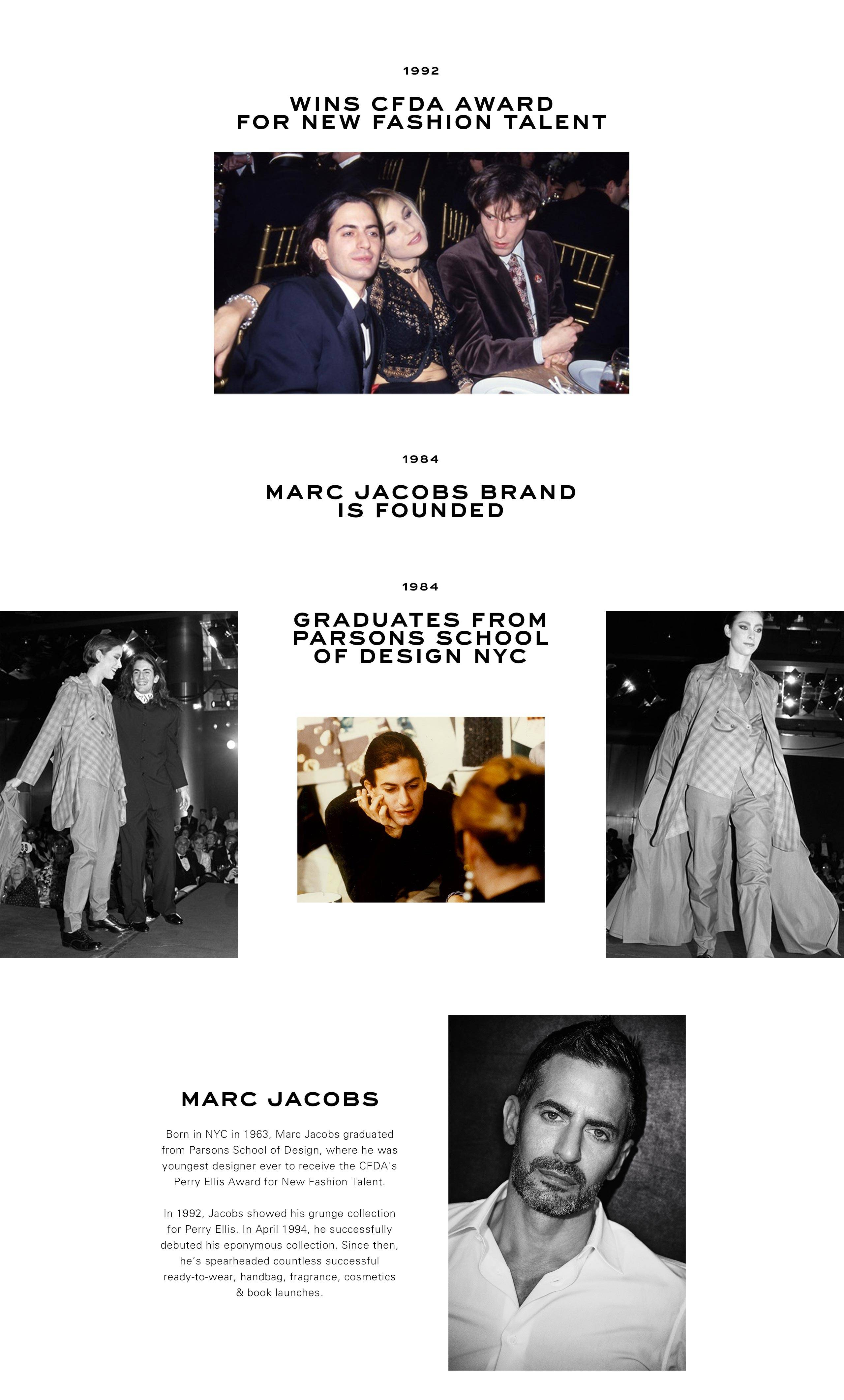 1992: Wins CFDA Award for new fashion talent. 1984: Marc Jacobs brand is founded. 1984: Graduates from Parsons School of Design NYC.