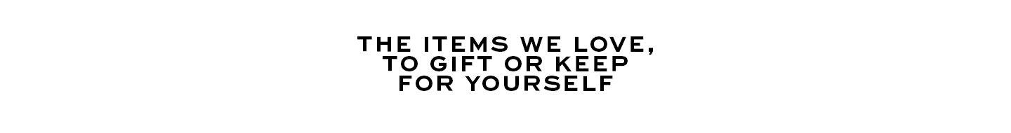 The items we love, to gift or keep for yourself