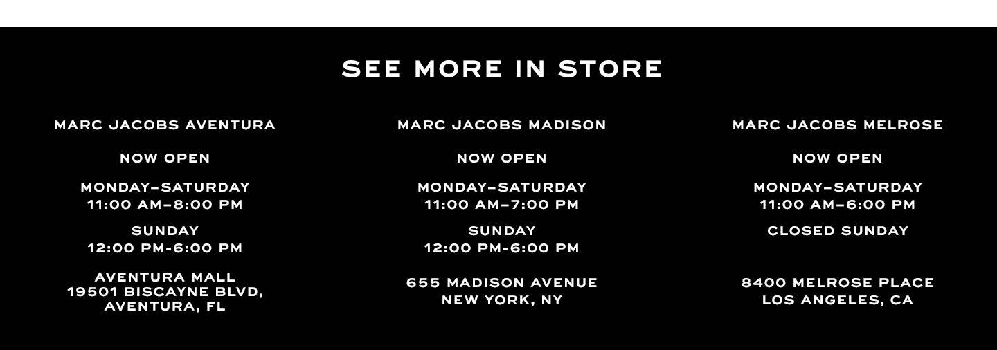 See more in stores. Marc Jacobs aventura. NOW OPEN. Monday–Saturday 11:00 am–8:00 pm. Sunday 12:00 am–6:00 pm. AVENTURA MALL19501 BISCAYNE BLVD, AVENTURA, FL. Marc Jacobs MADISON. NOW OPEN. Monday–Saturday. 11:00 am–7:00 pm. Sunday 12:00 am–6:00 pm. 655 Madison Avenue. New York, NY. Marc Jacobs MELROSE. NOW OPEN. Monday–Saturday. 11:00 am–6:00 pm. Closed Sunday 8400 MELROSE PLACE, LOS ANGELES, CA