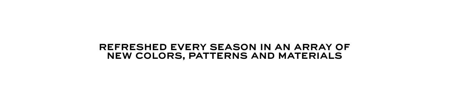 Refreshed every season in an array of new colors, patterns and materials.