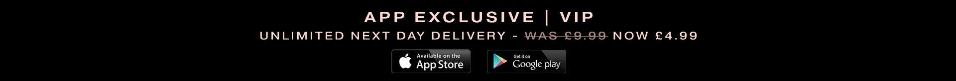 App Exclusive | VIP Unlimited Next Day Delivery - Was £9.99 now £4.99