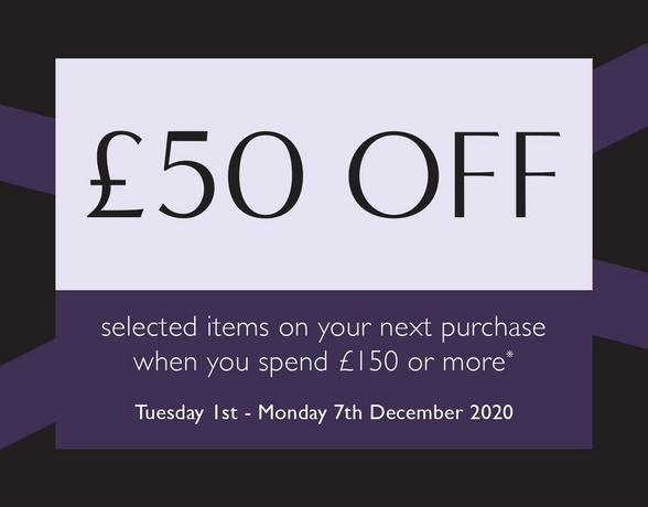 Get £50 off your next purchase when you spend £150 or more*