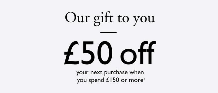 Our Gift to you - £50 off your next purchase when you spend £150 or more