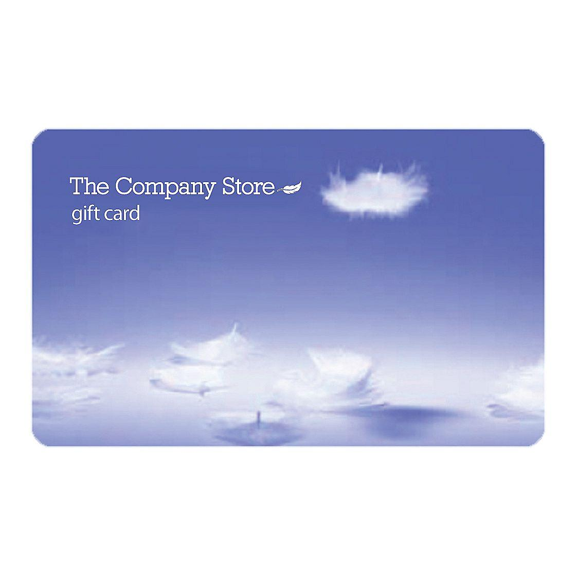 The Company Store Gift Card Treat someone special to the comforts of down...the luxury of pure  cotton sheets...fluffy new towels, whatever they've been dreaming of.  Available in increments of $5 up to $100, and then in increments of  $25 up to $500 Please use whole dollar amounts, no decimals Accepted for online, catalog and outlet store purchases.  Also  accepted for Company Kids purchases! Our Gift Cards have no fees and never expire Gift Cards are shipped free of charge via USPS First Class  Mail. Should arrive within five to seven business days.  Gift Cards can be shipped to only one address per order.  If  you purchase more than four cards per order, cards will be shipped  separately in packages of four If you wish to order merchandise in addition to Gift Cards to  be sent to a different address, please place your order by phone The Company Store promotional discounts may not be used towards  the purchase of a Gift Card  Gift Cards are not subject to state and local sales tax or  delivery charges. If these charges appear within your checkout screen  they will not be included on your credit card.