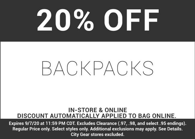 20 percent off backpacks in-store and online discount automatically applied to bag online. Expires September 7, 2020 at 11:59 PM CDT. Excluded Clearance (.97, .98, and select .95 endings). Regular Prices only. Select styles only. Additional exclusions may apply. See Details. City Gear stores excluded.