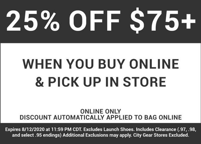 25% off of $75 and up when you buy online and pickup in store. Online only discount automatically applied to bag online. Expires August 12, 2020 at 11:59 PM CDT. Excludes Launch Shoes. Includes Clearance. (.97, .98, and select .95 endings) Additional Exclusions may apply. City Gear Stores Excluded.