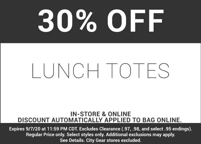 30 percent off lunch totes in-store and online discount automatically applied to bag online. Expires September 7, 2020 at 11:59 PM CDT. Excluded Clearance (.97, .98, and select .95 endings). Regular Prices only. Select styles only. Additional exclusions may apply. See Details. City Gear stores excluded.