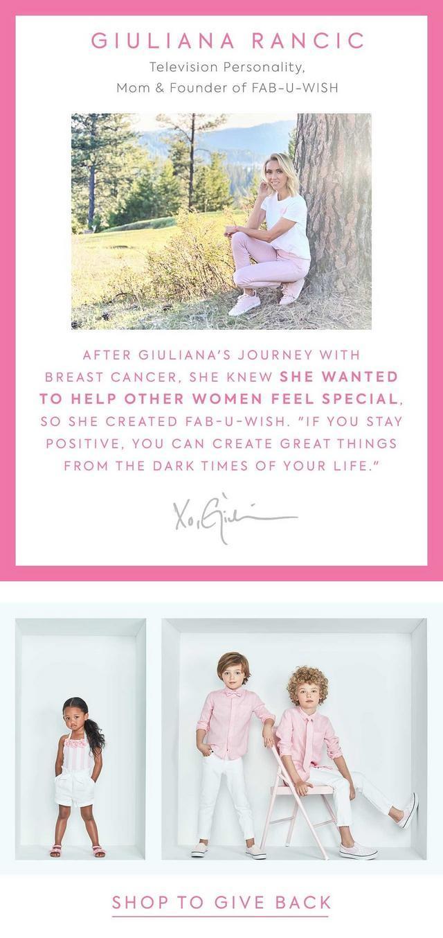 "Giuliana Rancic. After Giuliana's journey with breast cancer, she knew she wanted to help other women feel special, so she created Fab-U-Wish. ""If you stay positive, you can create great things from the dark times of your life."""