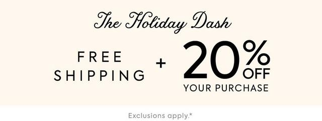THE HOLIDAY DASH 20% OFF YOUR PURCHASE EXCLUSIONS APPLY.*