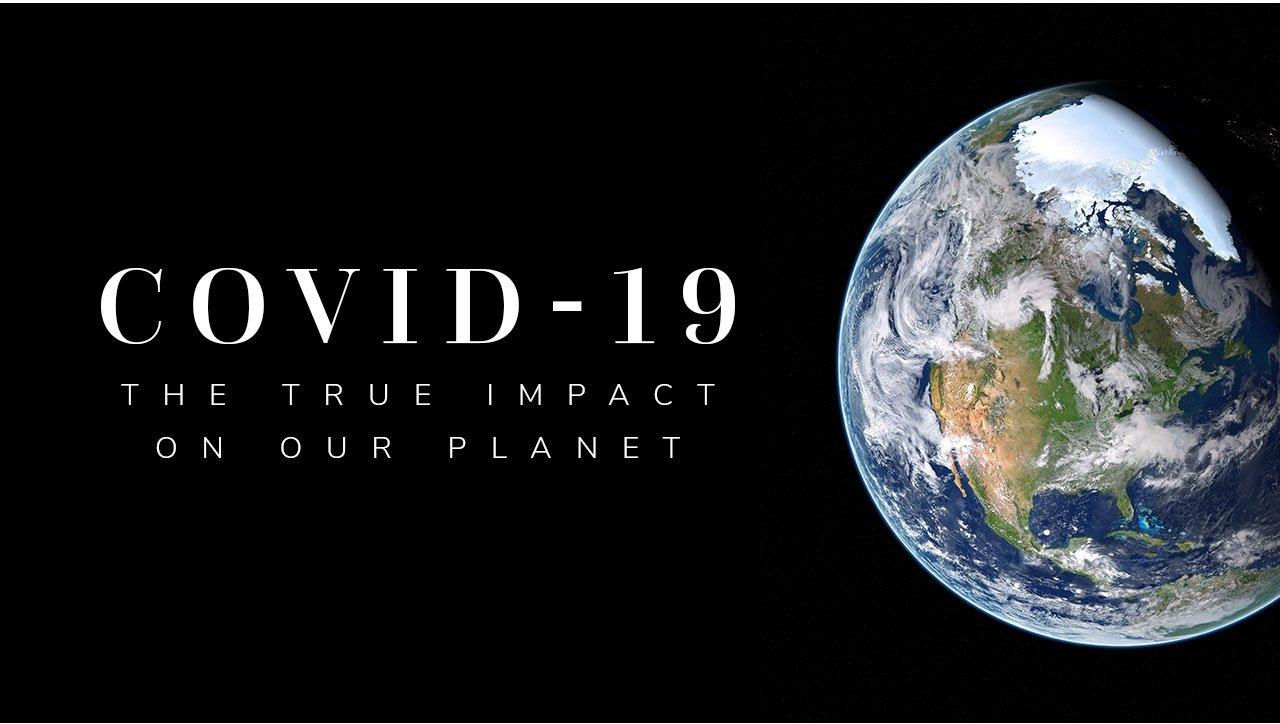 COVID-19: The True Impact on Our Planet