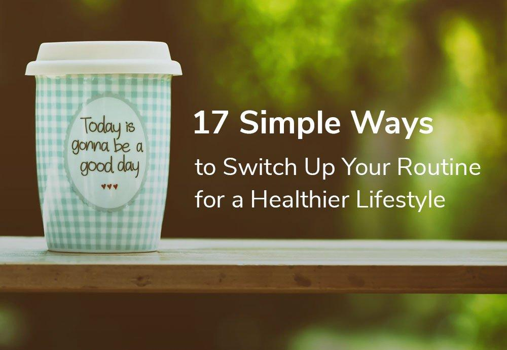 17 Simple Ways to Switch up your Routine for a Healthier Lifestyle