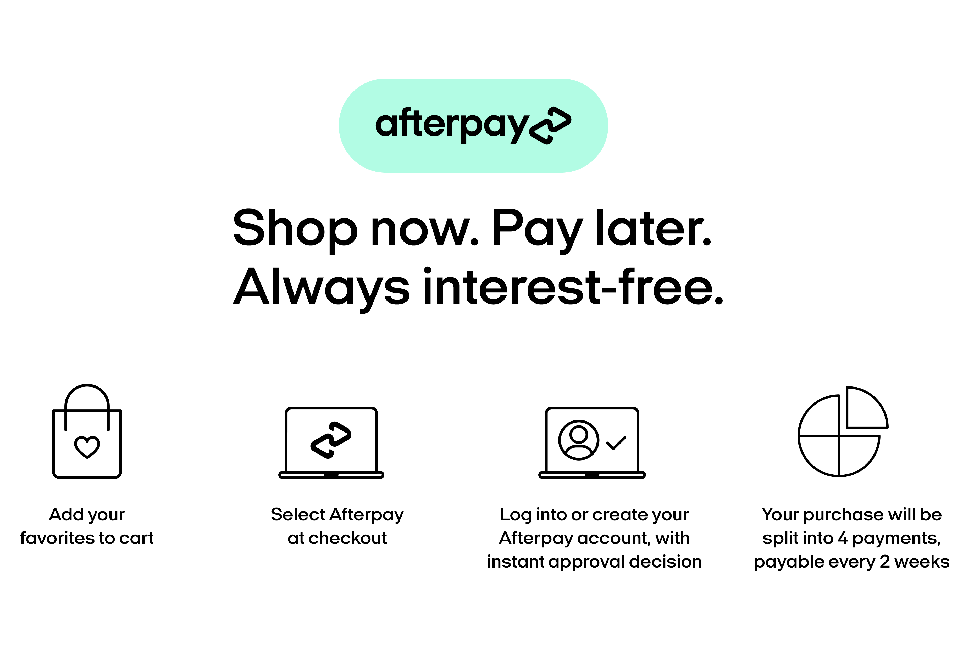Afterpay Shop now. Pay Later. Always interest free. Select afterpay at checkout for instant approval decission. Your purchase will be split into four payments, payable every 2 weeks