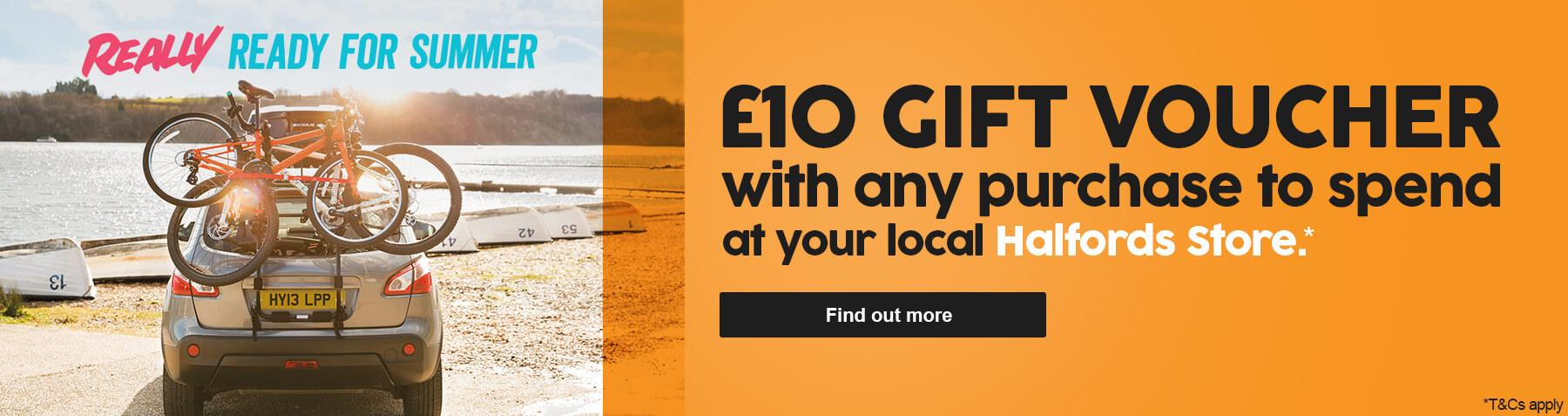 £10 Gift Voucher with any purchase to spend at your local Halfords Store.